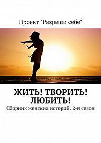 Екатерина Костина -Жить! Творить! Любить! Сборник женских историй. 2-й сезон