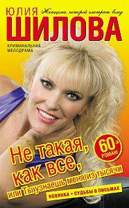 Юлия Шилова - Не такая, как все, или Ты узнаешь меня из тысячи