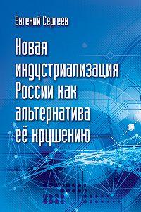 Евгений Сергеев -Новая индустриализация России как альтернатива ее крушению