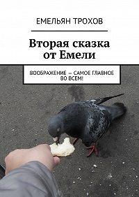 Емельян Трохов -Вторая сказка от Емели. Воображение – самое главное во всем!