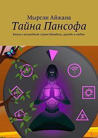 Мырсан Айжана -Тайна Пансофа. Книга о волшебной стране Шамбала, дружбе и любви