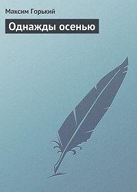 Максим Горький -Однажды осенью