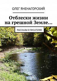 Олег Яненагорский -Отблески жизни нагрешной Земле… Рассказы описателях