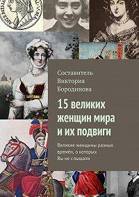 Виктория Бородинова -15 великих женщин мира иих подвиги. Великие женщины разных времён, окоторых Выне слышали