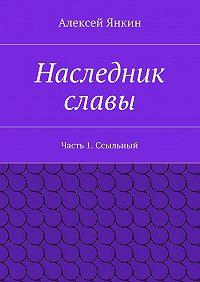 Алексей Янкин -Наследник славы. Часть 1. Ссыльный