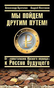 Андрей Колганов -Мы пойдем другим путем! От «капитализма Юрского периода» к России будущего