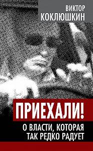 Виктор Коклюшкин - Приехали! О власти, которая так редко радует