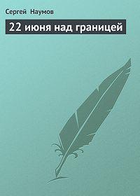 Сергей Наумов -22 июня над границей