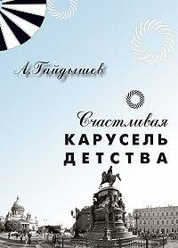 Александр Гайдышев - Счастливая карусель детства
