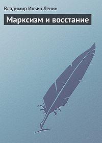 Владимир Ильич Ленин -Марксизм и восстание