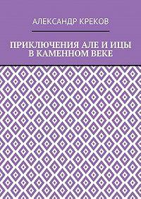 Александр Креков -Приключения Але и Ицы в каменном веке