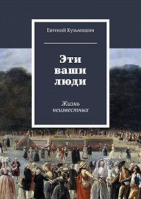 Евгений Кузьмишин - Эти ваши люди. Жизнь неизвестных