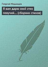 Георгий Мединцев - Я вам дарю свой стих певучий… (сборник стихов)