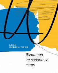 Елена Минкина-Тайчер -Женщина назаданную тему