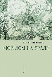 Татьяна Нелюбина -Мой дом на Урале