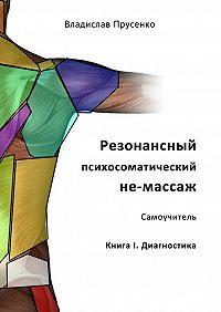 Владислав Прусенко -Резонансный психосоматический не-массаж. Самоучитель. Книга I. Диагностика