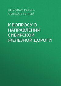 Николай Гарин-Михайловский -К вопросу о направлении Сибирской железной дороги