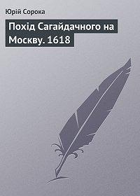 Ю. В. Сорока -Похід Сагайдачного на Москву. 1618