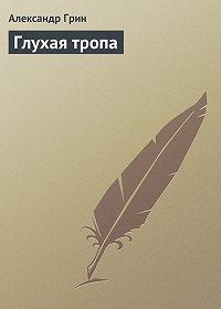 Александр Грин - Глухая тропа