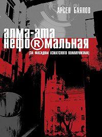 Арсен Баянов -Алма-Ата неформальная (за фасадом азиатского коммунизма)
