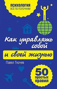 Павел Ткачев -Как управлять собой и своей жизнью. 50 простых правил