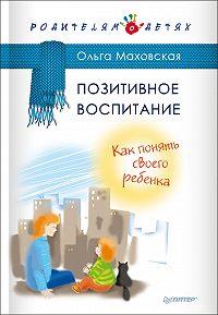 Ольга Ивановна Маховская -Позитивное воспитание. Как понять своего ребенка