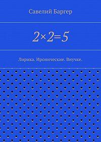 Савелий Баргер -2×2=5