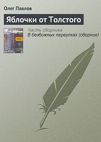 Олег Павлов -Яблочки от Толстого