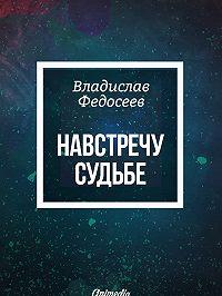 Владислав Федосеев -Навстречу судьбе