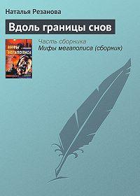 Наталья Резанова -Вдоль границы снов