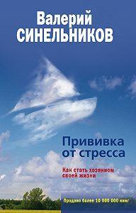 Валерий Синельников -Прививка от стресса. Как стать хозяином своей жизни
