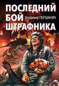 Владимир Першанин -Последний бой штрафника