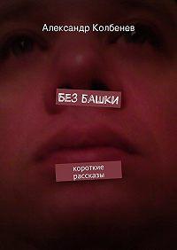 Александр Колбенев - Без башки. короткие рассказы