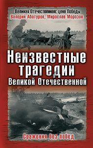Мирослав Морозов -Неизвестные трагедии Великой Отечественной. Сражения без побед