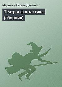 Марина и Сергей Дяченко -Театр и фантастика (сборник)