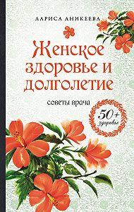 Лариса Аникеева -Женское здоровье и долголетие. Советы врача