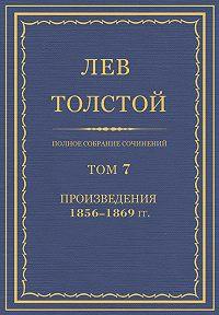 Лев Толстой -Полное собрание сочинений. Том 7. Произведения 1856–1869 гг.