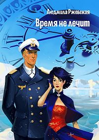 Людмила Ржевская - Время нелечит