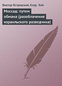 Виктор Островский -Моссад: путем обмана (разоблачения израильского разведчика)