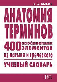 Алексей Быков -Анатомия терминов. 400 словообразовательных элементов из латыни и греческого