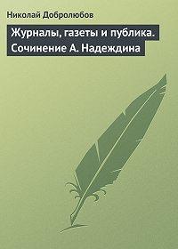 Николай Добролюбов -Журналы, газеты и публика. Сочинение А. Надеждина