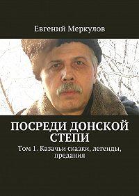 Евгений Меркулов -Посреди донской степи. Том 1. Казачьи сказки, легенды, предания