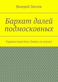 Валерий Лаптев -Бархат далей подмосковных. Украина наша боль. Память неугасает
