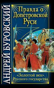 Андрей Буровский -Правда о допетровской Руси. «Золотой век» Русского государства