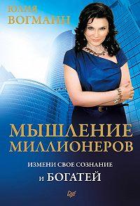 Юлия Вогманн - Мышление миллионеров. Измени свое сознание и богатей