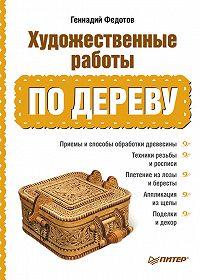 Геннадий Федотов - Художественные работы по дереву