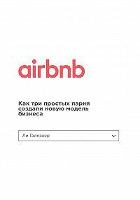 Ли Галлахер -Airbnb. Как три простых парня создали новую модель бизнеса