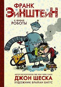 Джон Шеска - Франк Эйнштейн и живые роботы