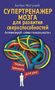 Антон Могучий - Супертренажер мозга для развития сверхспособностей. Активизируй «зоны гениальности»
