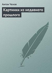 Антон Чехов -Картинки из недавнего прошлого